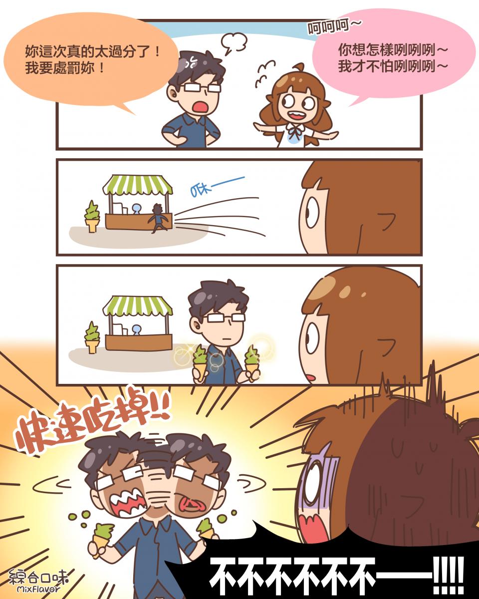 妳這次真的太過分了! 我要處罰妳!呵呵呵~你想怎樣咧咧咧~ 我才不怕咧咧咧~咻——(買了兩支抹茶冰淇淋)快速吃掉!!不不不不不不——!!!!